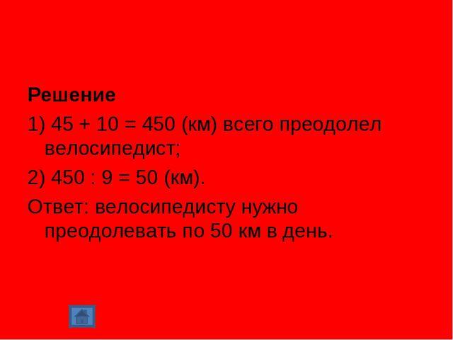 Решение 1) 45 + 10 = 450 (км) всего преодолел велосипедист; 2) 450 : 9 = 50 (...