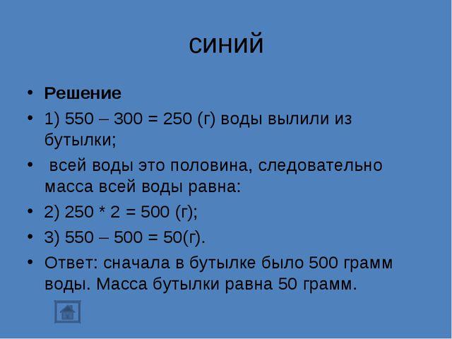 синий Решение 1) 550 – 300 = 250 (г) воды вылили из бутылки; всей воды это п...