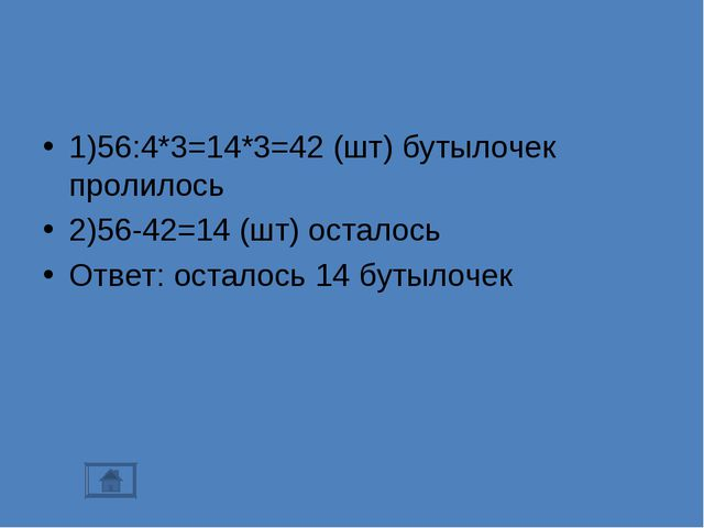 1)56:4*3=14*3=42 (шт) бутылочек пролилось 2)56-42=14 (шт) осталось Ответ: ост...