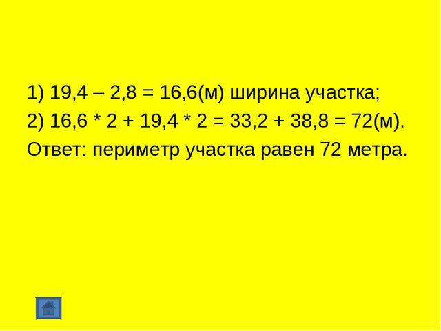 1) 19,4 – 2,8 = 16,6(м) ширина участка; 2) 16,6 * 2 + 19,4 * 2 = 33,2 + 38,8...