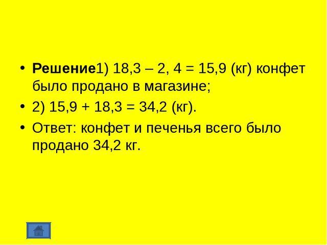 Решение1) 18,3 – 2, 4 = 15,9 (кг) конфет было продано в магазине; 2) 15,9 + 1...