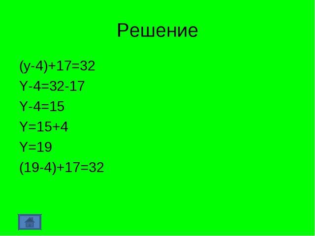 Решение (y-4)+17=32 Y-4=32-17 Y-4=15 Y=15+4 Y=19 (19-4)+17=32