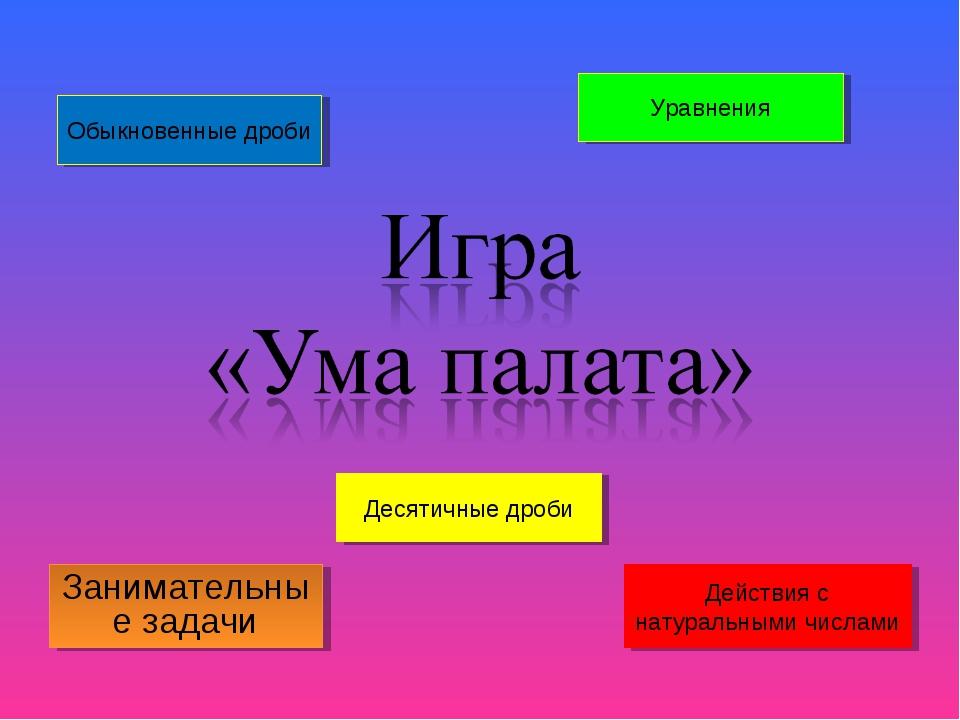 Занимательные задачи Действия с натуральными числами Десятичные дроби Обыкнов...