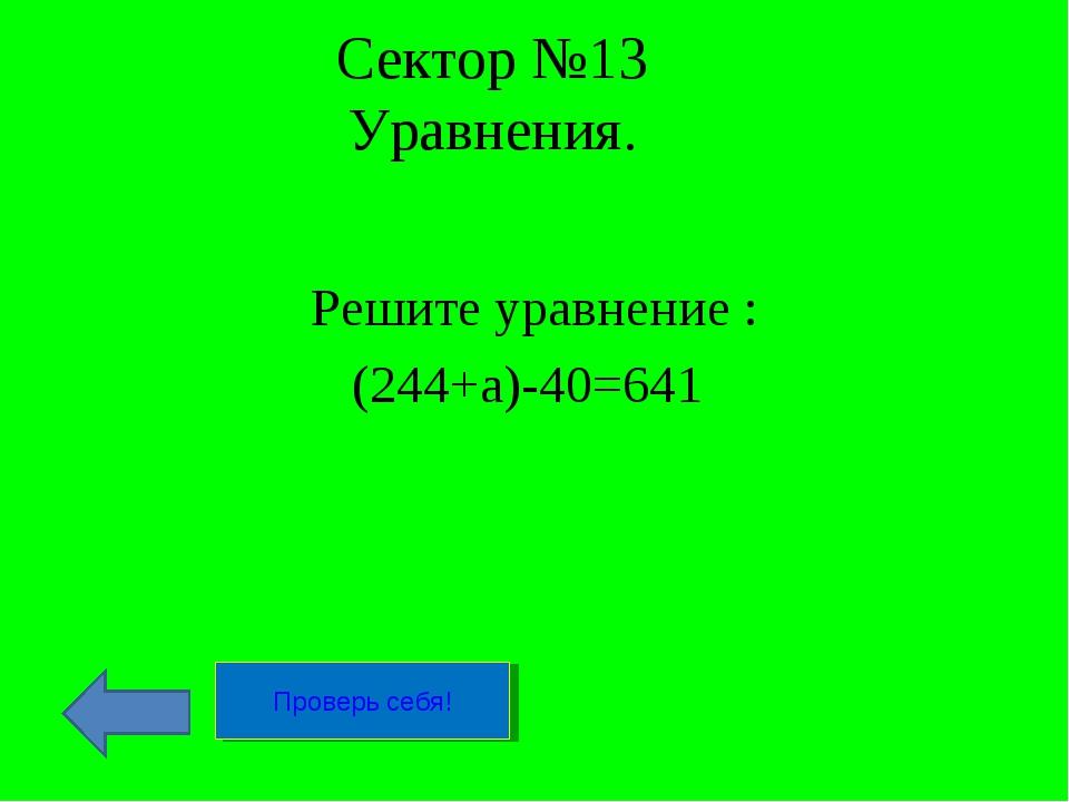 Сектор №13 Уравнения. Решите уравнение : (244+а)-40=641 Проверь себя!