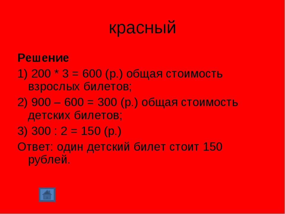красный Решение 1) 200 * 3 = 600 (р.) общая стоимость взрослых билетов; 2) 90...