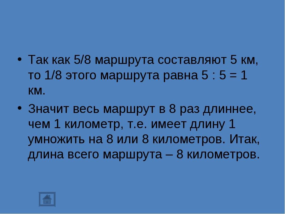 Так как 5/8 маршрута составляют 5 км, то 1/8 этого маршрута равна 5 : 5 = 1 к...
