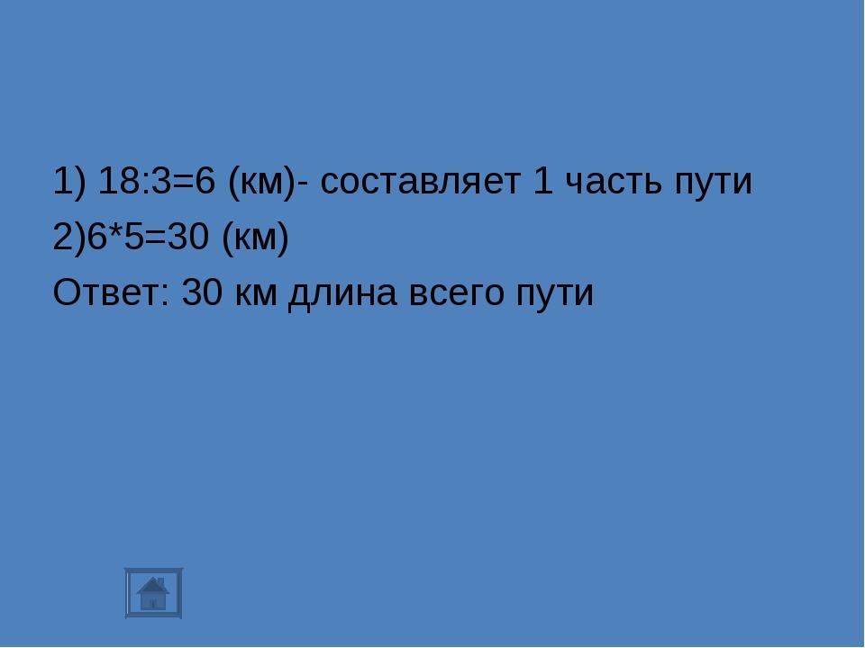 1) 18:3=6 (км)- составляет 1 часть пути 2)6*5=30 (км) Ответ: 30 км длина всег...