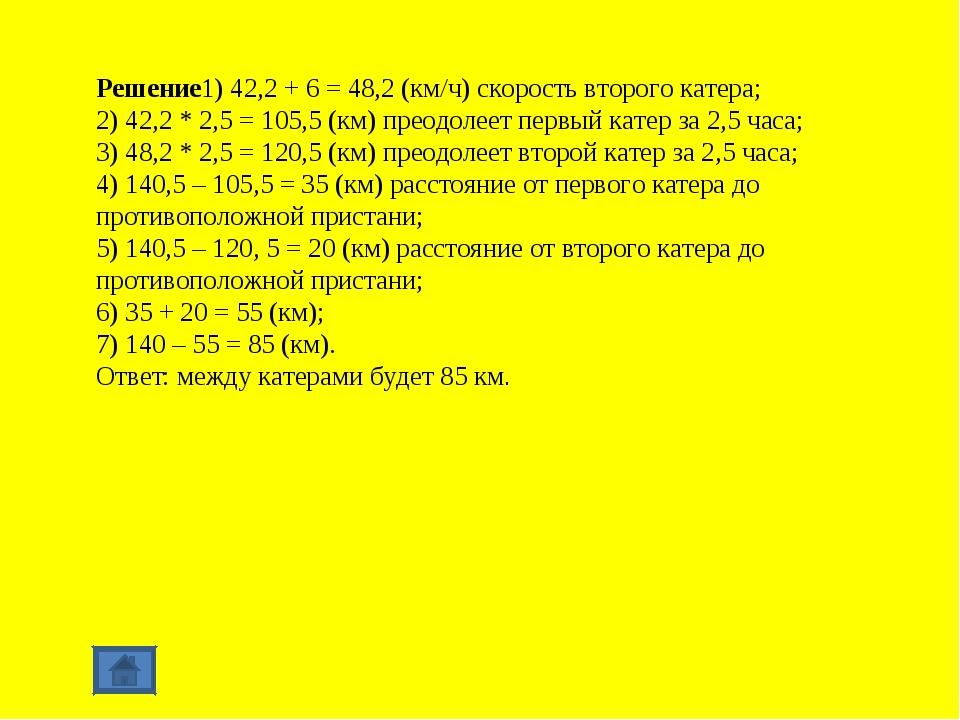 Решение1) 42,2 + 6 = 48,2 (км/ч) скорость второго катера; 2) 42,2 * 2,5 = 105...
