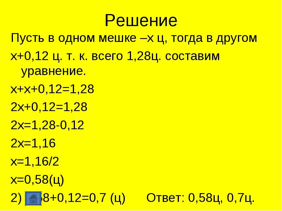 Решение Пусть в одном мешке –х ц, тогда в другом х+0,12 ц. т. к. всего 1,28ц....