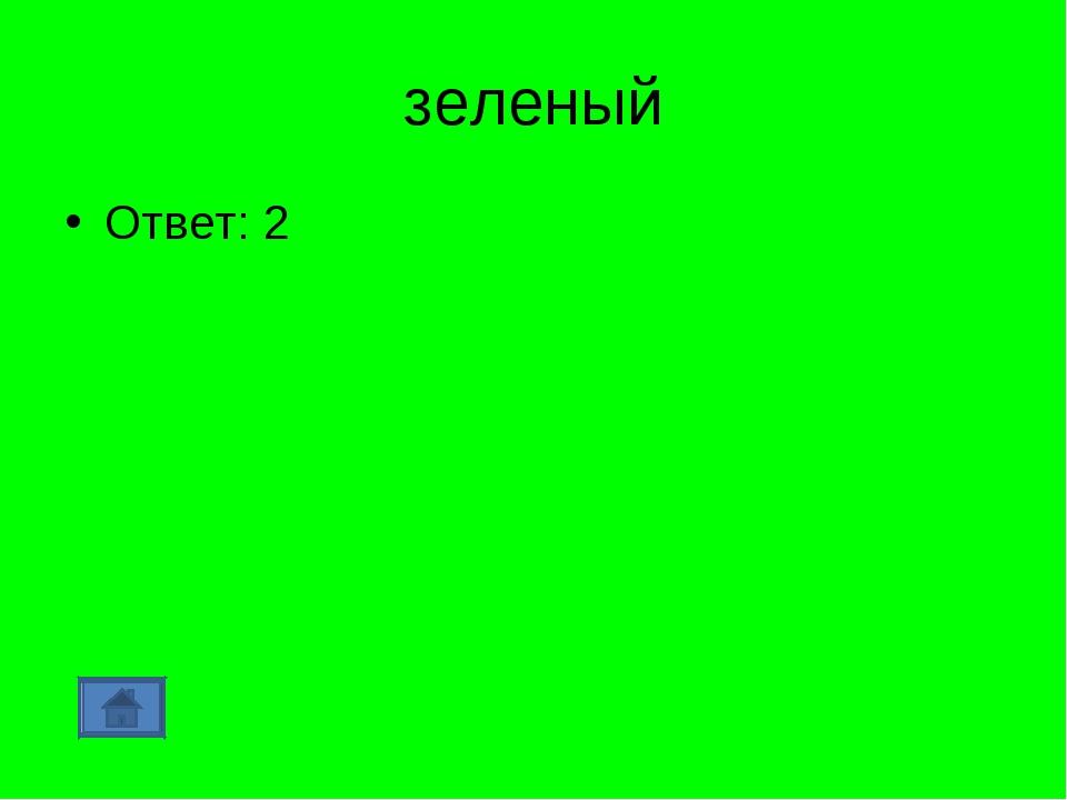 зеленый Ответ: 2