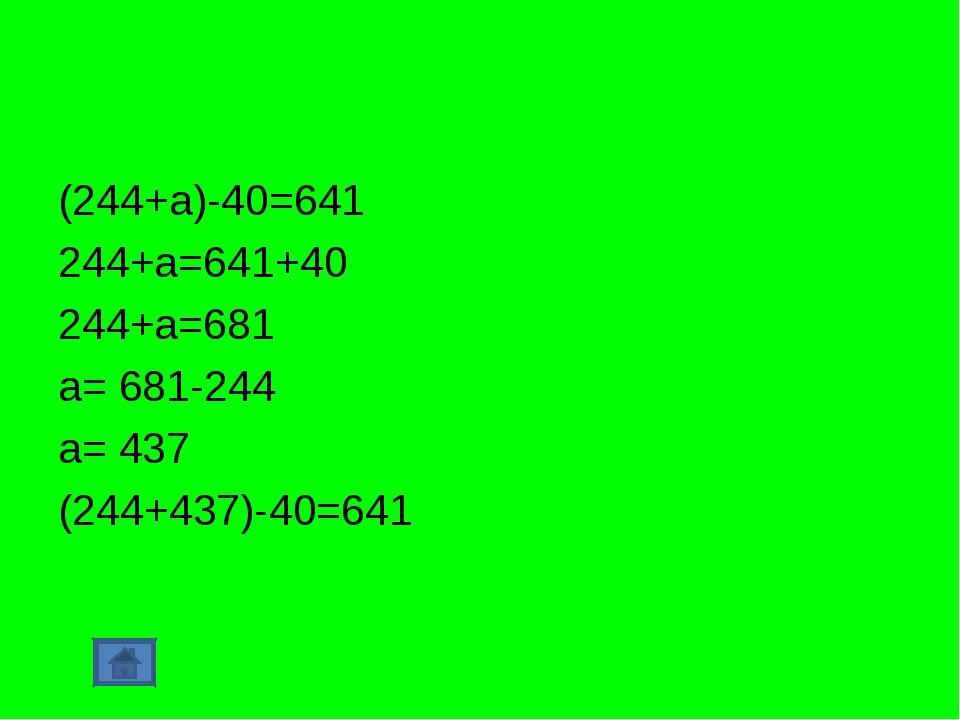 (244+а)-40=641 244+а=641+40 244+а=681 а= 681-244 а= 437 (244+437)-40=641