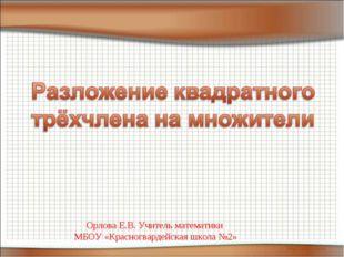 Орлова Е.В. Учитель математики МБОУ «Красногвардейская школа №2» Орлова Е.В.