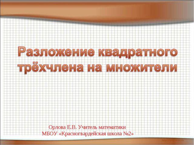 Орлова Е.В. Учитель математики МБОУ «Красногвардейская школа №2» Орлова Е.В....