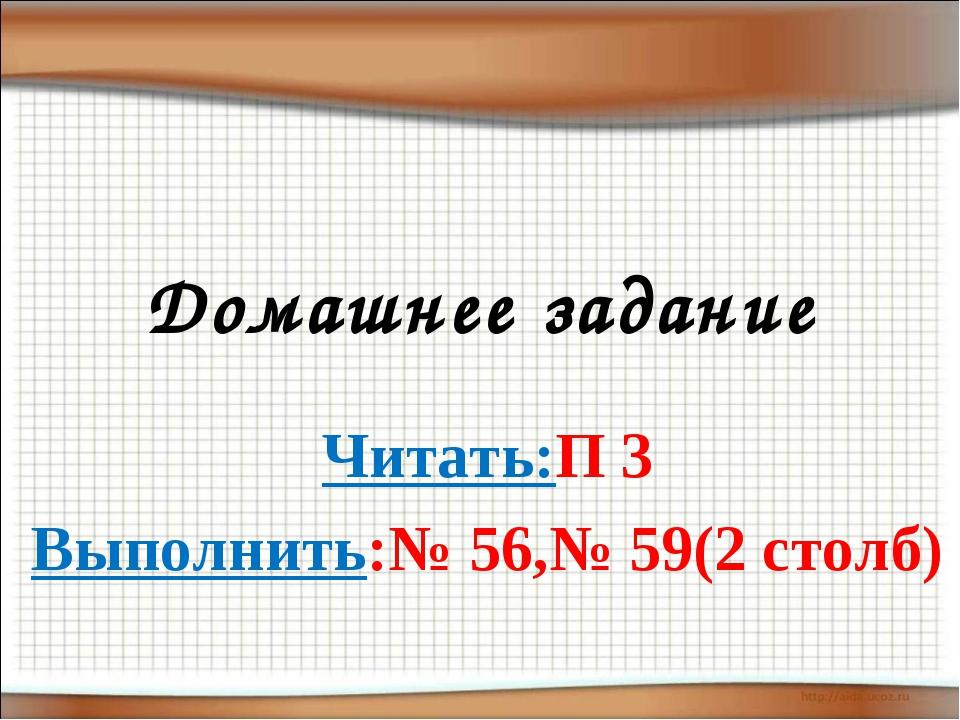 Домашнее задание Читать:П 3 Выполнить:№ 56,№ 59(2 столб)