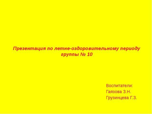 Презентация по летне-оздоровительному периоду группы № 10 Воспитатели: Гаязов...