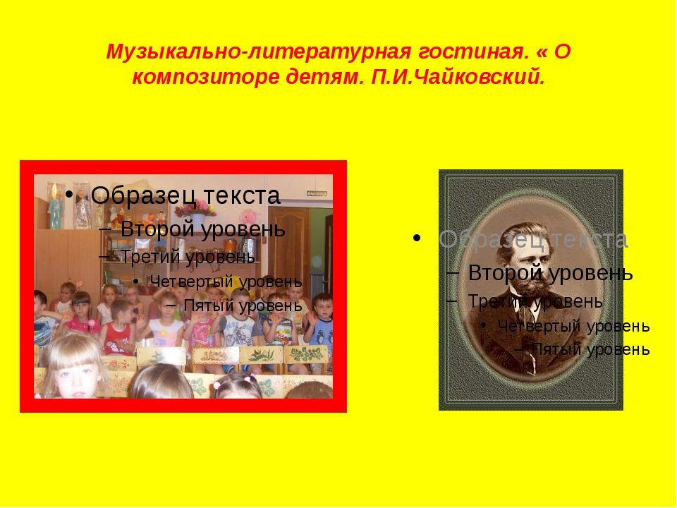 Музыкально-литературная гостиная. « О композиторе детям. П.И.Чайковский.