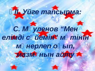 """ҮІІ. Уйге тапсырма: С. Мәуленов """"Мен елімді сүйемін"""" мәтінін мәнерлеп оқып, м"""