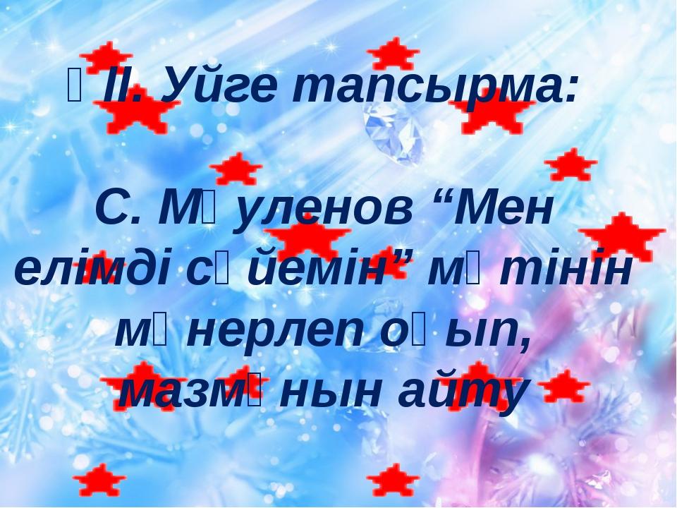 """ҮІІ. Уйге тапсырма: С. Мәуленов """"Мен елімді сүйемін"""" мәтінін мәнерлеп оқып, м..."""