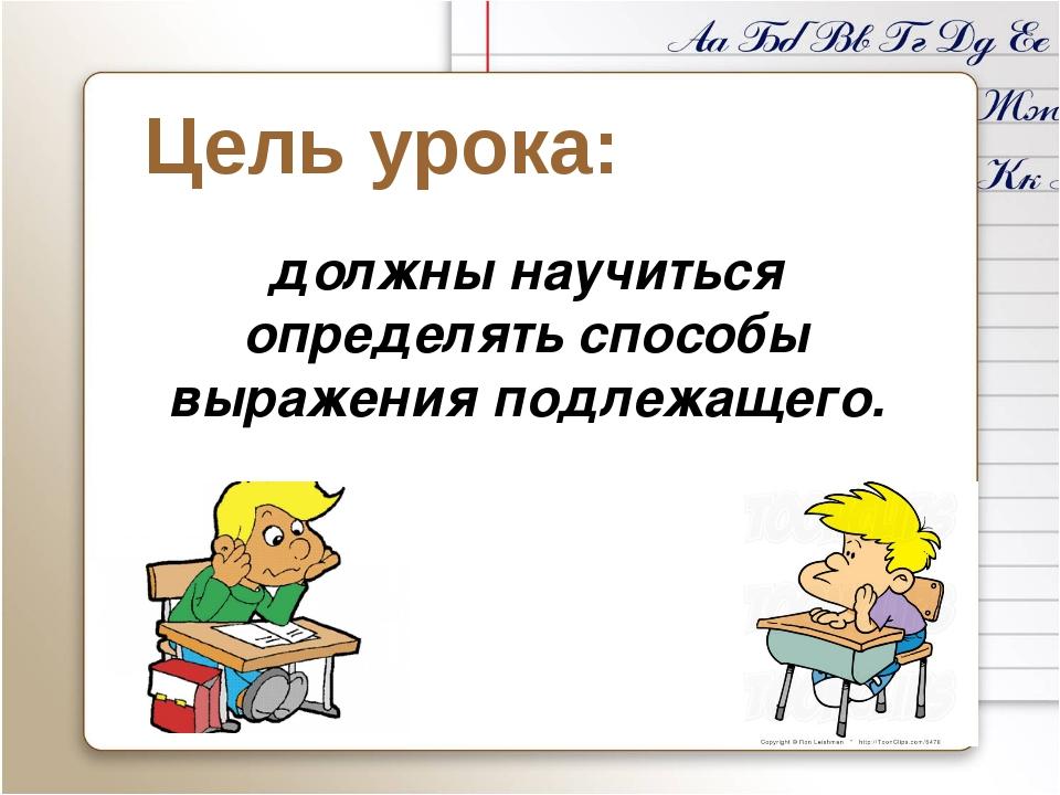 Цель урока: должны научиться определять способы выражения подлежащего.