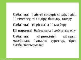 Сабақтың әдіс-тәсілдері: сөздік әдісі, әңгімелесу, түсіндіру, баяндау, талдау