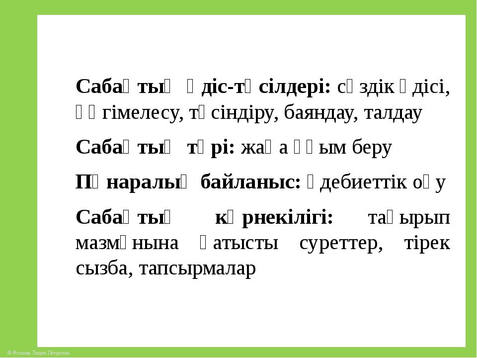 Сабақтың әдіс-тәсілдері: сөздік әдісі, әңгімелесу, түсіндіру, баяндау, талдау...