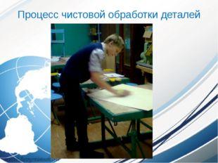 Процесс чистовой обработки деталей изделия