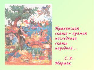Пушкинская сказка – прямая наследница сказки народной… С. Я. Маршак