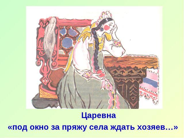 Царевна «под окно за пряжу села ждать хозяев…»