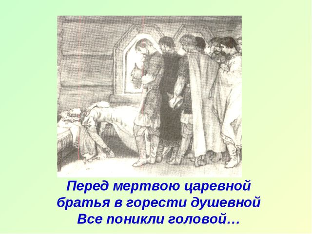 Перед мертвою царевной братья в горести душевной Все поникли головой…