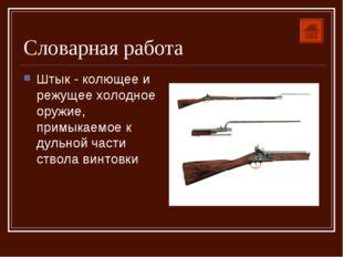Словарная работа Штык - колющее и режущее холодное оружие, примыкаемое к дуль