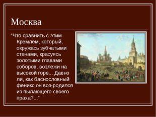 """Москва """"Что сравнить с этим Кремлем, который, окружась зубчатыми стенами, кра"""