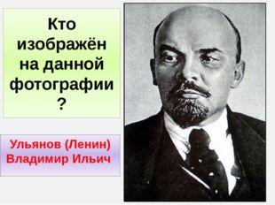 Кто изображён на данной фотографии ? Ульянов (Ленин) Владимир Ильич