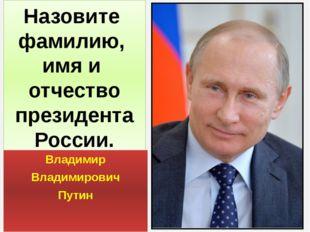Назовите фамилию, имя и отчество президента России. Владимир Владимирович Путин