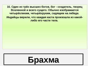 Брахма 16. Один из трёх высших богов, бог - создатель, творец Вселенной и все