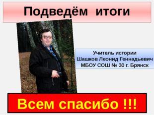 Подведём итоги Всем спасибо !!! Учитель истории Шашков Леонид Геннадьевич МБО