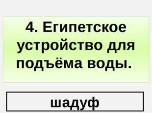 шадуф 4. Египетское устройство для подъёма воды.
