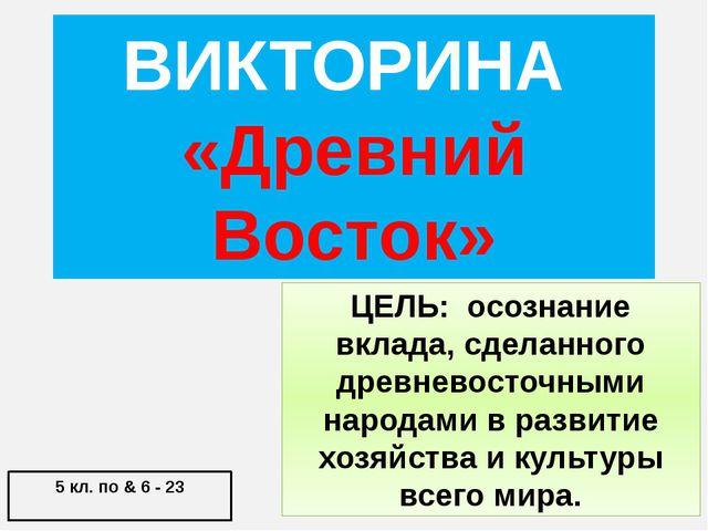 ВИКТОРИНА «Древний Восток» 5 кл. по & 6 - 23 ЦЕЛЬ: осознание вклада, сделанно...