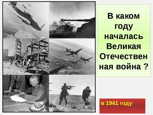 В каком году началась Великая Отечественная война ? в 1941 году