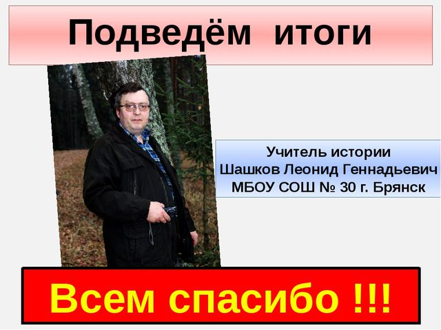 Подведём итоги Всем спасибо !!! Учитель истории Шашков Леонид Геннадьевич МБО...