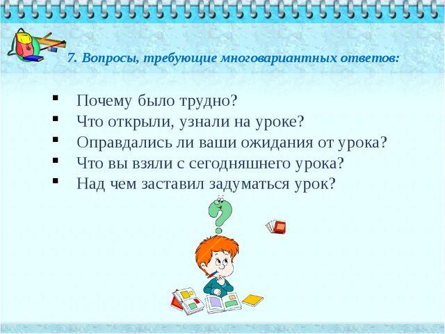 7. Вопросы, требующие многовариантных ответов: Почему было трудно? Что открыл...