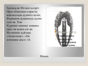 Мамен Ералыұлы Мәмен қазіргі Орал облысына қарасты жаңақалада дүниеге келіп,