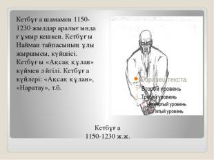 Кетбұға 1150-1230 ж.ж. Кетбұға шамамен 1150-1230 жылдар аралығында ғұмыр кешк