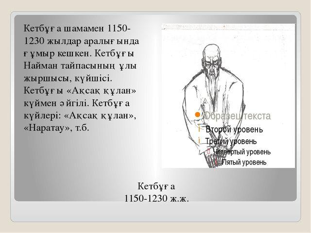 Кетбұға 1150-1230 ж.ж. Кетбұға шамамен 1150-1230 жылдар аралығында ғұмыр кешк...