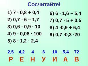 Сосчитайте! 1) 7 · 0,8 + 0,4 2) 0,7 · 6 – 1,7 3) 0,6 · 0,9 · 10 4) 9 · 0,08 ·
