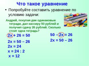 Что такое уравнение 50 – 2х = 26 2х + 26 = 50 Попробуйте составить уравнение