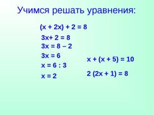 Учимся решать уравнения: (х + 2х) + 2 = 8 3х+ 2 = 8 3х = 8 – 2 3х = 6 х = 6 :