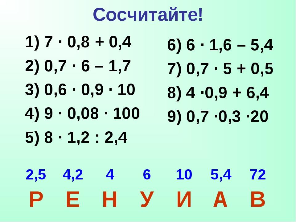 Сосчитайте! 1) 7 · 0,8 + 0,4 2) 0,7 · 6 – 1,7 3) 0,6 · 0,9 · 10 4) 9 · 0,08 ·...