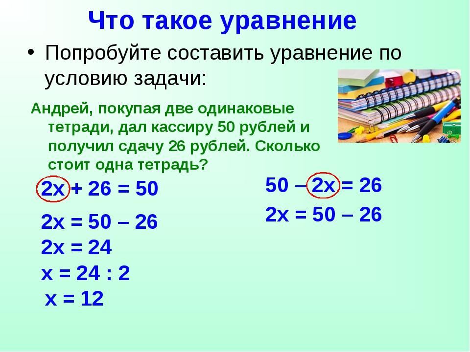 Что такое уравнение 50 – 2х = 26 2х + 26 = 50 Попробуйте составить уравнение...