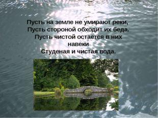 Пусть на земле не умирают реки, Пусть стороной обходит их беда. Пусть чистой