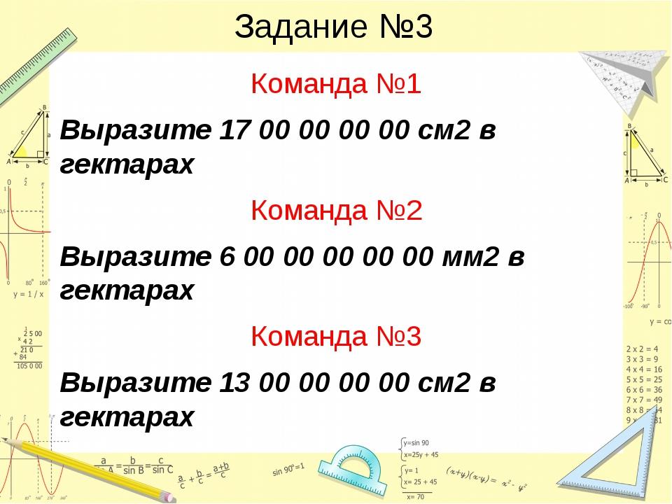 Задание №3 Команда №1 Выразите 17 00 00 00 00 см2 в гектарах Команда №2 Выраз...